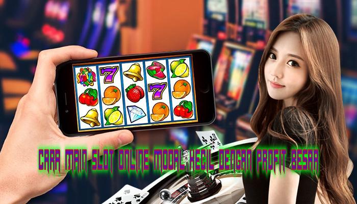 Cara Main Slot Online Modal Kecil Dengan Profit Besar